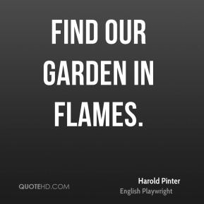find our garden in flames.