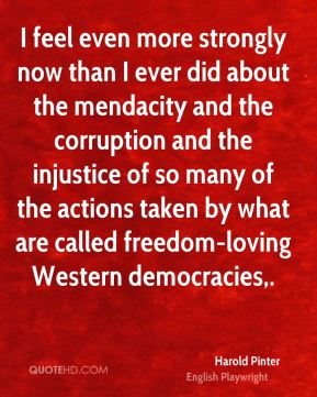 Harold Pinter - I feel even more strongly now than I ever did about the mendacity and the corruption and the injustice of so many of the actions taken by what are called freedom-loving Western democracies.