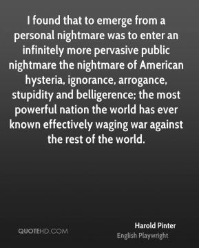 I found that to emerge from a personal nightmare was to enter an infinitely more pervasive public nightmare the nightmare of American hysteria, ignorance, arrogance, stupidity and belligerence; the most powerful nation the world has ever known effectively waging war against the rest of the world.