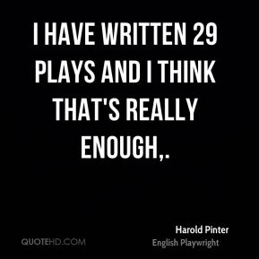 Harold Pinter - I have written 29 plays and I think that's really enough.