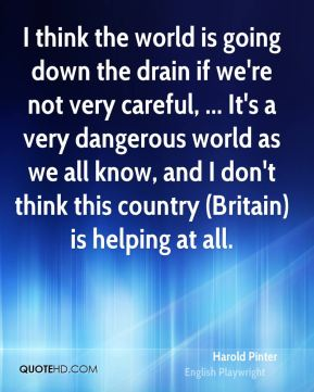 I think the world is going down the drain if we're not very careful, ... It's a very dangerous world as we all know, and I don't think this country (Britain) is helping at all.