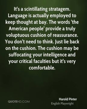 It's a scintillating stratagem. Language is actually employed to keep thought at bay. The words 'the American people' provide a truly voluptuous cushion of reassurance. You don't need to think. Just lie back on the cushion. The cushion may be suffocating your intelligence and your critical faculties but it's very comfortable.