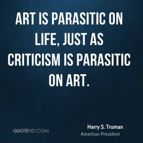 Harry S. Truman - Art is parasitic on life, just as criticism is parasitic on art.