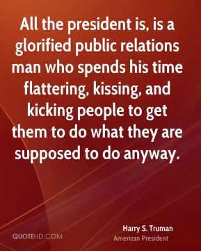 Harry S. Truman - All the president is, is a glorified public relations man who spends his time flattering, kissing, and kicking people to get them to do what they are supposed to do anyway.