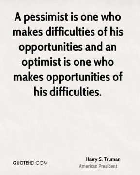 A pessimist is one who makes difficulties of his opportunities and an optimist is one who makes opportunities of his difficulties.