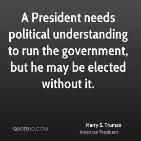 A President needs political understanding to run the government, but he may be elected without it.