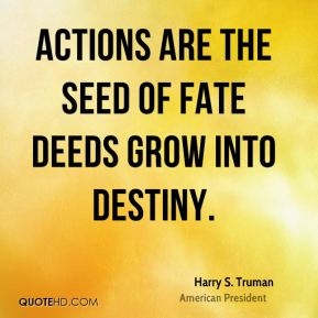 Harry S. Truman - Actions are the seed of fate deeds grow into destiny.