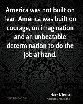 Harry S. Truman - America was not built on fear. America was built on courage, on imagination and an unbeatable determination to do the job at hand.