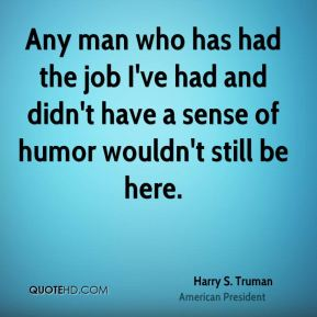 Any man who has had the job I've had and didn't have a sense of humor wouldn't still be here.