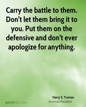 Harry S. Truman - Carry the battle to them. Don't let them bring it to you. Put them on the defensive and don't ever apologize for anything.