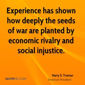 Harry S. Truman - Experience has shown how deeply the seeds of war are planted by economic rivalry and social injustice.