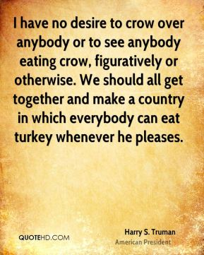 Harry S. Truman - I have no desire to crow over anybody or to see anybody eating crow, figuratively or otherwise. We should all get together and make a country in which everybody can eat turkey whenever he pleases.