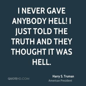 I never gave anybody hell! I just told the truth and they thought it was hell.