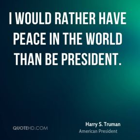 I would rather have peace in the world than be President.