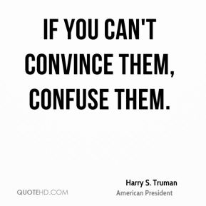 Harry S. Truman - If you can't convince them, confuse them.