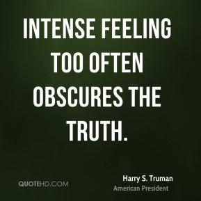 Intense feeling too often obscures the truth.