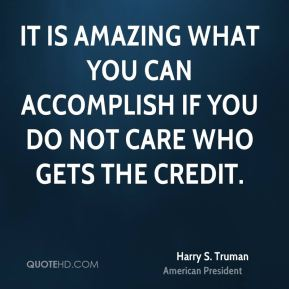 Harry S. Truman - It is amazing what you can accomplish if you do not care who gets the credit.
