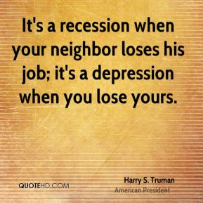 Harry S. Truman - It's a recession when your neighbor loses his job; it's a depression when you lose yours.