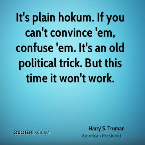 Harry S. Truman - It's plain hokum. If you can't convince 'em, confuse 'em. It's an old political trick. But this time it won't work.