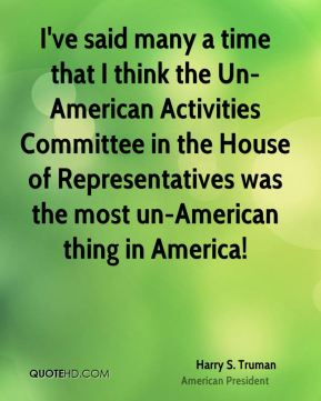 I've said many a time that I think the Un-American Activities Committee in the House of Representatives was the most un-American thing in America!