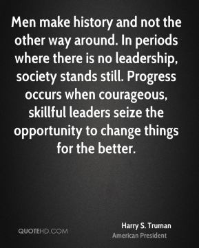Harry S. Truman - Men make history and not the other way around. In periods where there is no leadership, society stands still. Progress occurs when courageous, skillful leaders seize the opportunity to change things for the better.