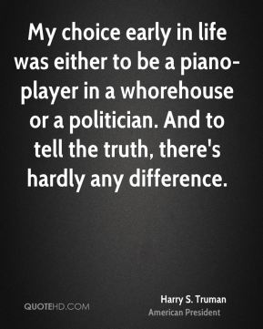 Harry S. Truman - My choice early in life was either to be a piano-player in a whorehouse or a politician. And to tell the truth, there's hardly any difference.