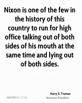 Harry S. Truman - Nixon is one of the few in the history of this country to run for high office talking out of both sides of his mouth at the same time and lying out of both sides.