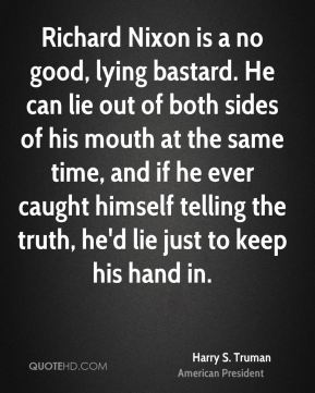 Harry S. Truman - Richard Nixon is a no good, lying bastard. He can lie out of both sides of his mouth at the same time, and if he ever caught himself telling the truth, he'd lie just to keep his hand in.