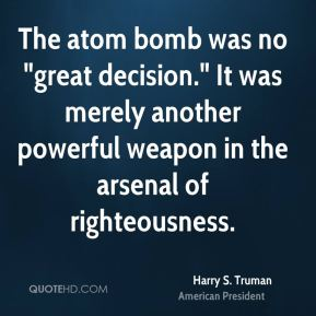trumans decision to use the atomic When harry s truman was told on april 12, 1945, by eleanor  for the moment,  any decisions regarding the use of the atomic bomb were put.