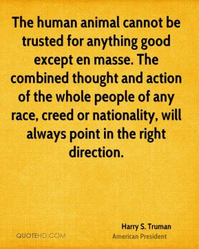 Harry S. Truman - The human animal cannot be trusted for anything good except en masse. The combined thought and action of the whole people of any race, creed or nationality, will always point in the right direction.