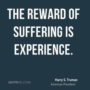 Harry S. Truman - The reward of suffering is experience.
