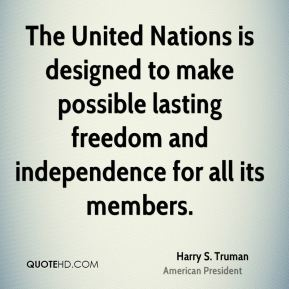 The United Nations is designed to make possible lasting freedom and independence for all its members.