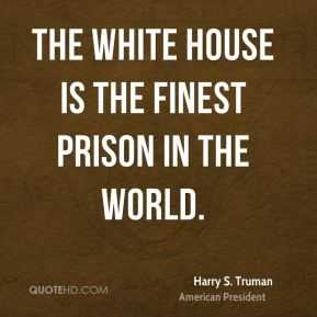 The White House is the finest prison in the world.