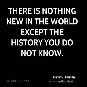 There is nothing new in the world except the history you do not know.