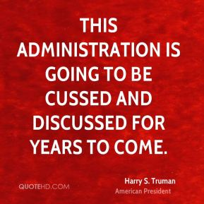 Harry S. Truman - This administration is going to be cussed and discussed for years to come.