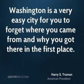 Washington is a very easy city for you to forget where you came from and why you got there in the first place.
