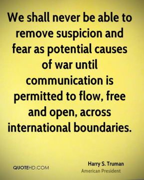 Harry S. Truman - We shall never be able to remove suspicion and fear as potential causes of war until communication is permitted to flow, free and open, across international boundaries.
