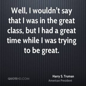 Well, I wouldn't say that I was in the great class, but I had a great time while I was trying to be great.