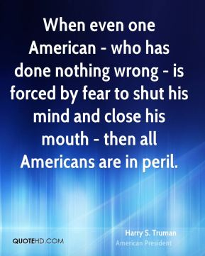 Harry S. Truman - When even one American - who has done nothing wrong - is forced by fear to shut his mind and close his mouth - then all Americans are in peril.