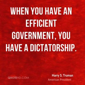 Harry S. Truman - When you have an efficient government, you have a dictatorship.