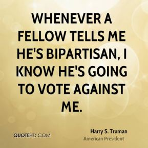 Whenever a fellow tells me he's bipartisan, I know he's going to vote against me.