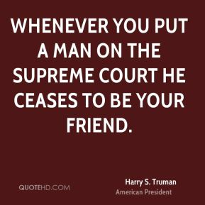 Harry S. Truman - Whenever you put a man on the Supreme Court he ceases to be your friend.