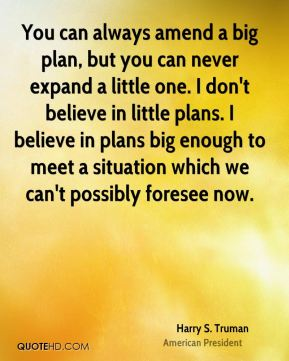 You can always amend a big plan, but you can never expand a little one. I don't believe in little plans. I believe in plans big enough to meet a situation which we can't possibly foresee now.