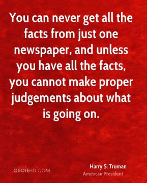 You can never get all the facts from just one newspaper, and unless you have all the facts, you cannot make proper judgements about what is going on.