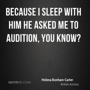 Helena Bonham Carter - Because I sleep with him he asked me to audition, you know?