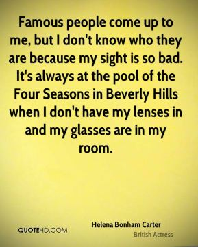 Famous people come up to me, but I don't know who they are because my sight is so bad. It's always at the pool of the Four Seasons in Beverly Hills when I don't have my lenses in and my glasses are in my room.