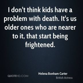 I don't think kids have a problem with death. It's us older ones who are nearer to it, that start being frightened.