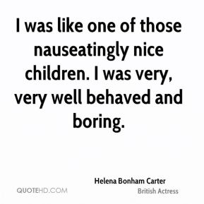 I was like one of those nauseatingly nice children. I was very, very well behaved and boring.