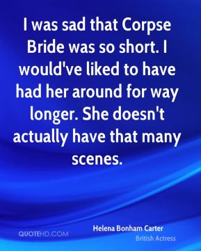 I was sad that Corpse Bride was so short. I would've liked to have had her around for way longer. She doesn't actually have that many scenes.