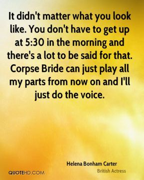 It didn't matter what you look like. You don't have to get up at 5:30 in the morning and there's a lot to be said for that. Corpse Bride can just play all my parts from now on and I'll just do the voice.